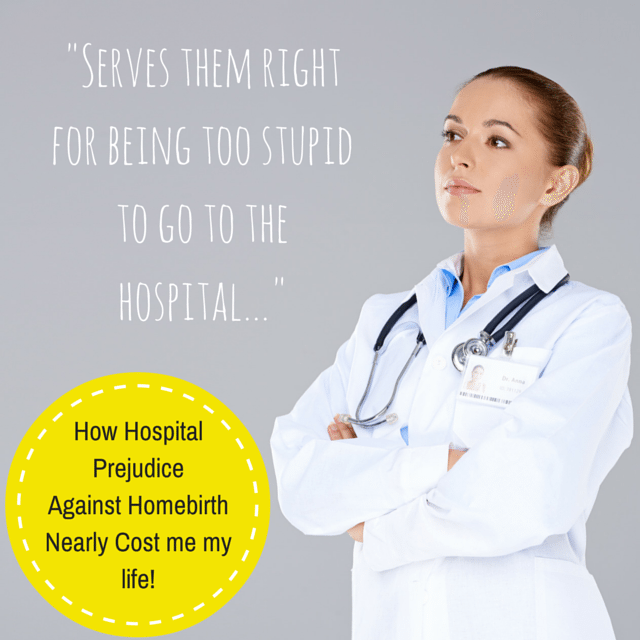 How Hospital Prejudice against Homebirth Nearly Cost me my life!