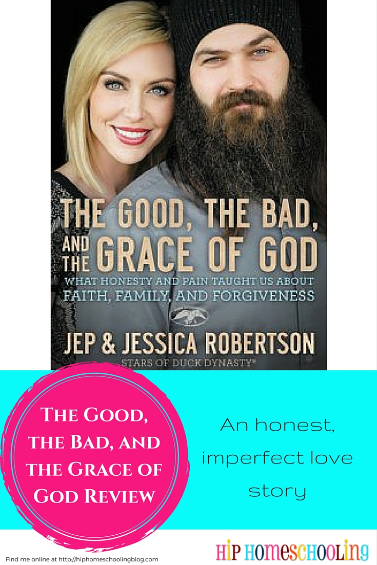The Good, the Bad, and the Grace of God by Jep and Jessica Robertson (from the Robertson family)