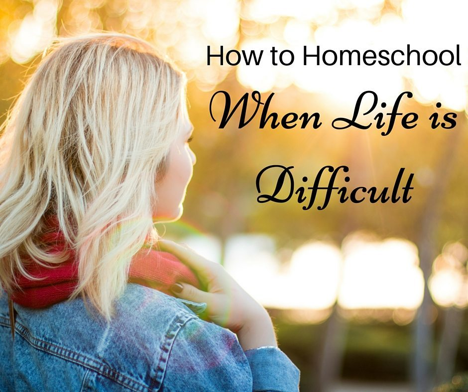 How to Homeschool When Life is Difficult